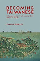 Becoming Taiwanese: Ethnogenesis in a Colonial City, 1880s to 1950s (Harvard East Asian Monographs)
