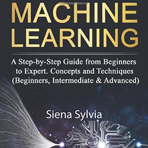 Machine Learning: A Step-by-Step Guide from Beginners to Expert. Concepts and Techniques cover art