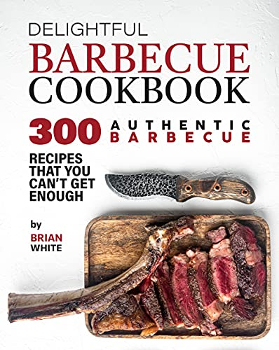 Delightful Barbecue Cookbook: 300 Authentic Barbecue Recipes That You Can't Get Enough (English Edition)