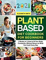 Plant Based Diet Cookbook for Beginners: 2 Books in 1- How to fit Your Body Constantly, Without Stress on What You Cook Every Day (The Smith's Meal Plan Cookbook)