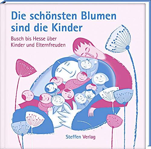 Die schönsten Blumen sind die Kinder: Busch bis Hesse über Kinder und Elternfreuden (Literarische Lebensweisheiten)