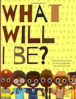 What will I be?: There are no limits on the greatness we can achieve! A positive & powerful picture book showing Black boy...