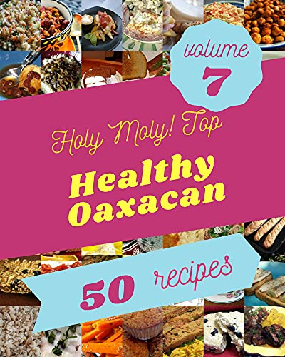 Holy Moly! Top 50 Healthy Oaxacan Recipes Volume 7: Explore Healthy Oaxacan Cookbook NOW! (English Edition)
