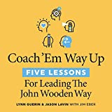 Coach 'em Way Up: 5 Lessons for Leading the John Wooden Way