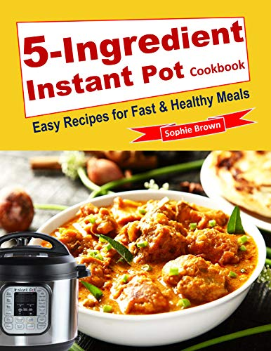 5-Ingredient Instant Pot Cookbook: Easy Recipes for Fast & Healthy Meals.