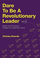 Dare to Be a Revolutionary Leader: People Are the Solution-Change Your Leadership Culture