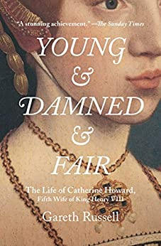 Young and Damned and Fair: The Life of Catherine Howard, Fifth Wife of King Henry VIII by [Gareth Russell]