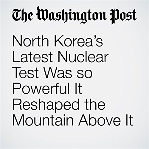 North Korea's Latest Nuclear Test Was so Powerful It Reshaped the Mountain Above It | Michelle Ye Hee Lee