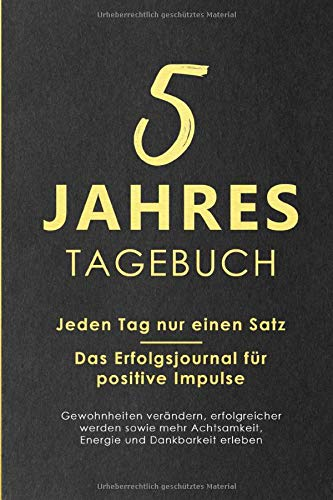 5 Jahres Tagebuch: Jeden Tag nur einen Satz - Das Erfolgsjournal für positive Impulse - Gewohnheiten verändern, erfolgreicher werden sowie mehr Achtsamkeit, Energie und Dankbarkeit erleben