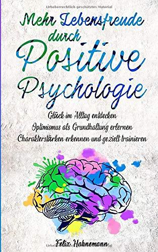 Mehr Lebensfreude durch Positive Psychologie: Glück im Alltag entdecken | Optimismus als Grundhaltung erlernen | Charakterstärken erkennen und gezielt trainieren