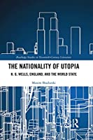 The Nationality of Utopia: H. G. Wells, England, and the World State (Routledge Studies in Twentieth-Century Literature)