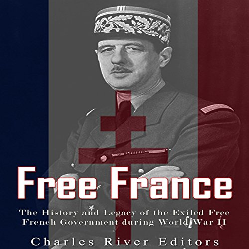 Free France: The History and Legacy of the Exiled Free French Government during World War II cover art