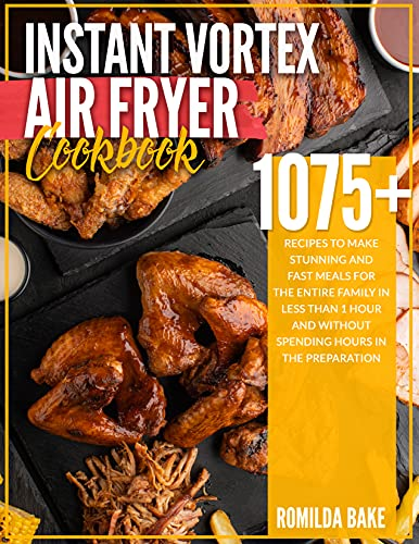 Instant Vortex Air Fryer Cookbook: 1075 recipes to make stunning and fast meals for the entire family in less than 1 hour and without spending hours in the preparation (English Edition)