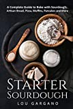 Starter Sourdough: A Complete Guide to Bake with Sourdough: Artisan Bread, Pizza, Muffins, Pancakes and More