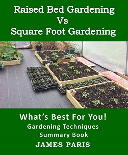 Raised Bed Gardening V's Square Foot Gardening: What's Best For You! by [James Paris]