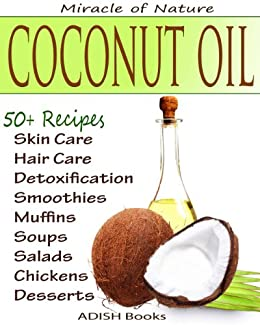 The Amazing Coconut Oil Miracles : Simple Homemade Recipes for Skin Care, Hair Care, Healthy Smoothies, Muffins, Soup, Salad and Desserts Along With Simple and Easy  Detoxification Plan. by [ADISH Books]