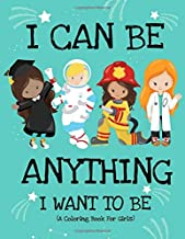I Can Be Anything I Want To Be (A Coloring Book For Girls): Inspirational Careers Coloring Book for Girls Ages 4-8 (Girls Can Do Anything Book|Girl Power Book)