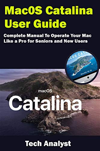 macOS Catalina User Guide: Complete Manual to Operate Your Mac Like a Pro for Seniors and New Users