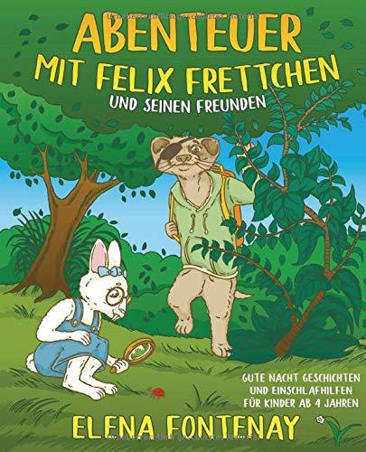 Abenteuer mit Felix Frettchen und seinen Freunden: Gute Nacht Geschichten für Kinder ab 4 Jahre - Vorlesebuch für Kinder zum Einschlafen (Kinderbuch ... (Elena's Gute Nacht Geschichten, Band 2)