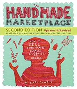 The Handmade Marketplace, 2nd Edition: How to Sell Your Crafts Locally, Globally, and Online by [Kari Chapin]