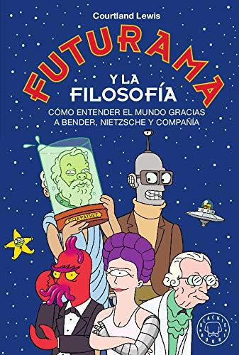 Futurama y la filosofía: Cómo entender el mundo gracias a Bender, Nietzsche y compañía