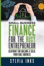 Small Business Finance for the Busy Entrepreneur: Blueprint for Building a Solid, Profitable Business