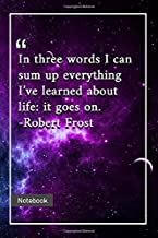 In three words I can sum up everything I've learned about life: it goes on. -Robert Frost: Notebook with Unique Universe Touch|life quotes | Journal & Notebook | 120 Pages  6'x9'