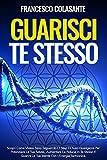 Guarisci Te Stesso: Scopri Come Vivere Sano Seguendo I 7 Step Di Auto-Guarigione Per Poten...