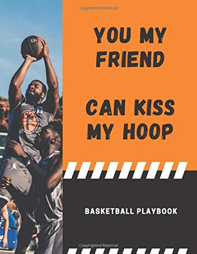 Basketball Playbook: You My Friend Can Kiss My Hoop: Court Diagrams Notebook, 150 Pages, 8.5 x 11 Inches
