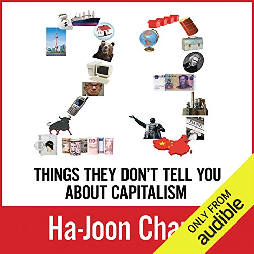 23 Things They Don't Tell You about Capitalism                   By:                                                                                                                                 Ha-Joon Chang                               Narrated by:                                                                                                                                 Joe Barrett                      Length: 8 hrs and 58 mins     379 ratings     Overall 4.4