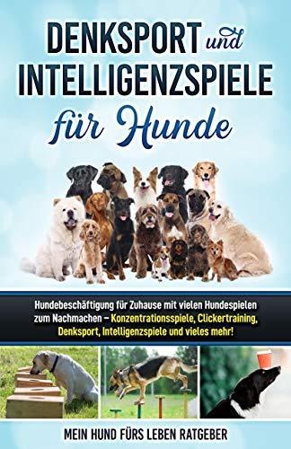 Denksport und Intelligenzspiele für Hunde: Hundebeschäftigung für Zuhause mit vielen Hundespielen zum Nachmachen — Konzentrationsspiele, Klickertraining, Denksport, Intelligenzspiele und vieles mehr!