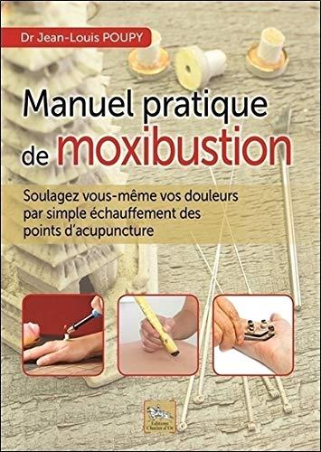 Manuel pratique de moxibustion - Soulagez vous-même vos douleurs par simple échauffement des points d'acupuncture