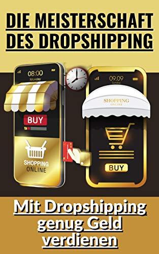 Die Meisterschaft des Dropshipping: Mit Dropshipping genug Geld verdienen (German Edition)