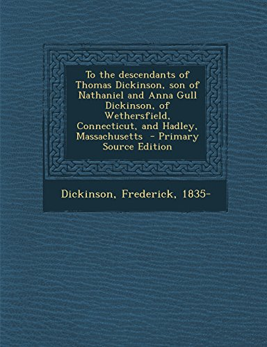 To the Descendants of Thomas Dickinson, Son of Nathaniel and Anna Gull Dickinson, of Wethersfield, Connecticut, and Hadley, Massachusetts