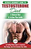 Testosterone Diet: The Ultimate Beginner's Testosterone Diet Guide & Action Plan - 30 Natural Fuelling Power Foods To Jumpstart Your Energy, Lose Fat and Increase Your Libido