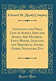 Catalogue and Price List of Scroll Saws and Scroll Saw Material, Fancy Woods, Athletic and Theatrical Goods, Games, Novelties, Etc (Classic Reprint)