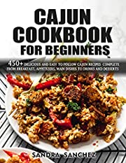 Cajun Cookbook For Beginners : 450+ Delicious & Easy to Follow Cajun Recipes Complete from Breakfast, Appetizers, Main Dishes To Drink & Water