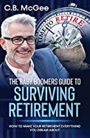 The Baby Boomer's Guide to Surviving Retirement: How to Make Your Retirement Everything You Dream Of (The Baby Boomer Retirement Series)