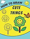 How to Draw Cute Things: A Simple Step-by-Step Guide to Drawing cute stuff, Easy things to draw for Kids and Toddlers, Perfect gift for girls and boys (How to draw books for kids)