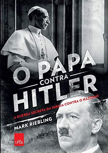 O papa contra Hilter: A guerra secreta da Igreja contra o nazismo