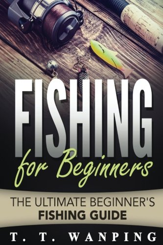 Fishing for Beginners: A Beginner's Guide (Types of Fish, Tools & Techniques, Fi: The Ultimate Beginner's Fishing Guide (Volume 1)