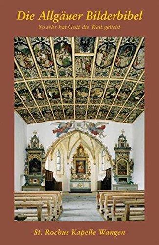 Allgäuer Bilderbibel. So sehr hat Gott die Welt geliebt: St.-Rochuskapelle Wangen. 66 Deckenbilder mit Bibeltext und theologischer Betrachtung