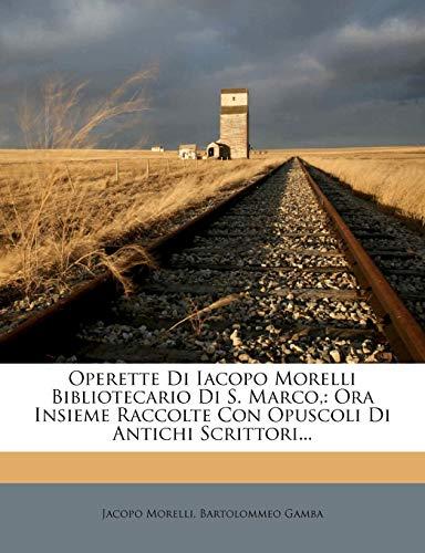 Operette Di Iacopo Morelli Bibliotecario Di S. Marco,: Ora Insieme Raccolte Con Opuscoli Di Antichi Scrittori...