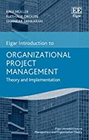 Organizational Project Management: Theory and Implementation (Elgar Introductions to Management and Organization Theory)