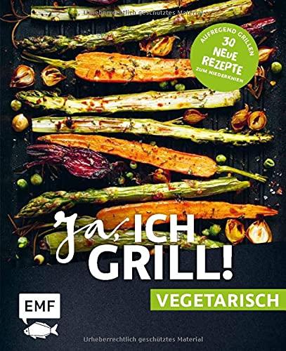 Ja, ich grill! – vegetarisch – 30 neue Rezepte zum Niederknien: Aufregend grillen mit Gemüse!