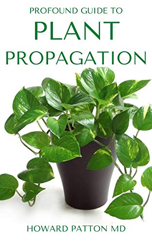 PROFOUND GUIDE TO PLANT PROPAGATION : All You Need To Know About Plant Propagation (English Edition)