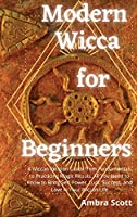 Modern Wicca for Beginners: A Wiccan Religion Guide from Fundamentals to Practicing Magic Rituals. All You Need to Know to Bring Self-Power, Luck, Success, and Love in Your Wiccan Life