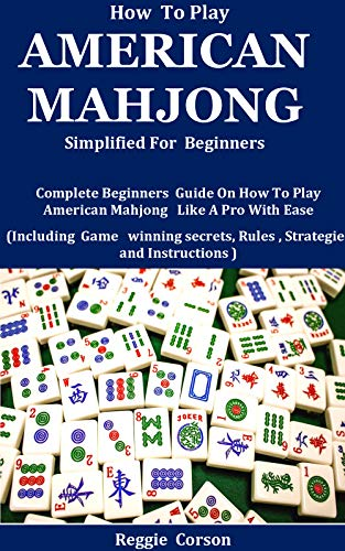 How To Play American Mahjong Simplified For Beginners: Complete Beginners Guide On How To Play American Mahjong Like A Pro With Ease (Including Game winning ... Rules , Strategies (English Edition)