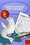 Gioco e imparo con i numeri. Quaderno. Per la 5ª classe elementare (Vol. 5)