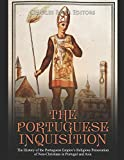 The Portuguese Inquisition: The History of the Portuguese Empire's Religious Persecution of Non-Christians in Portugal and Asia